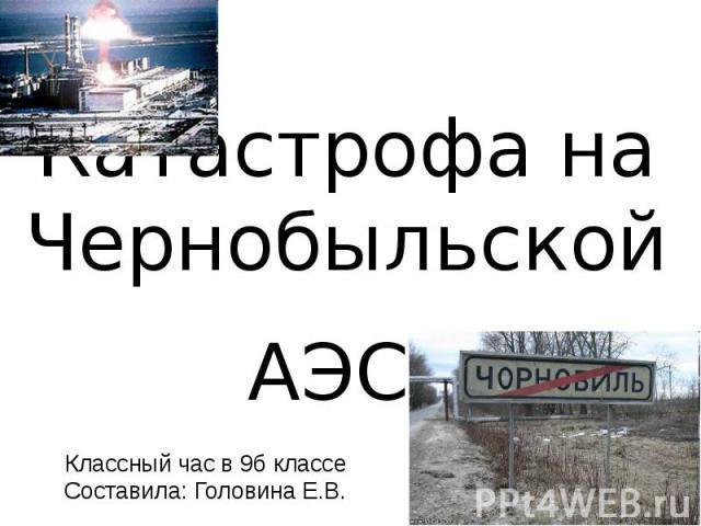 Катастрофа на Чернобыльской АЭС Классный час в 9б классе Составила: Головина Е.В.