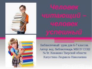 Человек читающий – человек успешный Библиотечный урок для 6-7 классов. Автор: ве