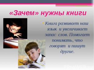«Зачем» нужны книги Книга развивает наш язык и увеличивает запас слов. Помогает