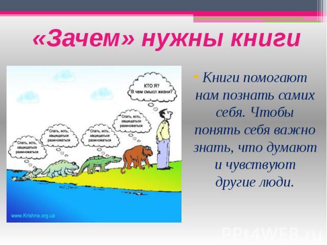 «Зачем» нужны книги Книги помогают нам познать самих себя. Чтобы понять себя важно знать, что думают и чувствуют другие люди.