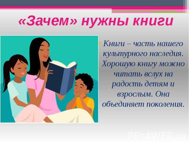 «Зачем» нужны книги Книги – часть нашего культурного наследия. Хорошую книгу можно читать вслух на радость детям и взрослым. Она объединяет поколения.