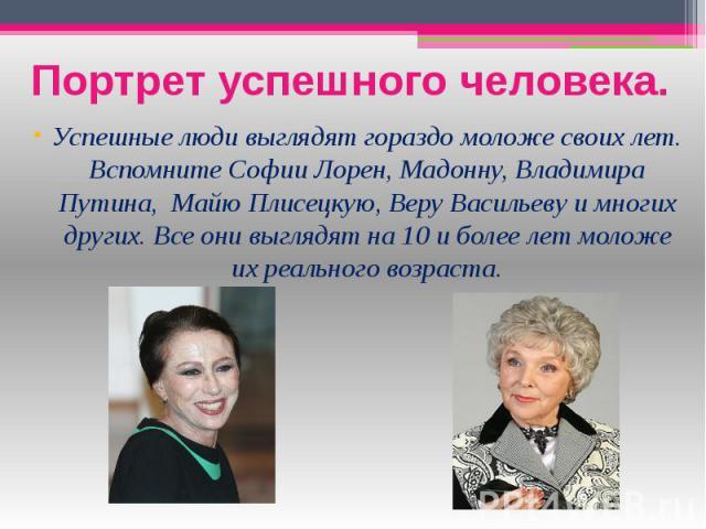 Портрет успешного человека. Успешные люди выглядят гораздо моложе своих лет. Вспомните Софии Лорен, Мадонну, Владимира Путина, Майю Плисецкую, Веру Васильеву и многих других. Все они выглядят на 10 и более лет моложе их реального возраста.