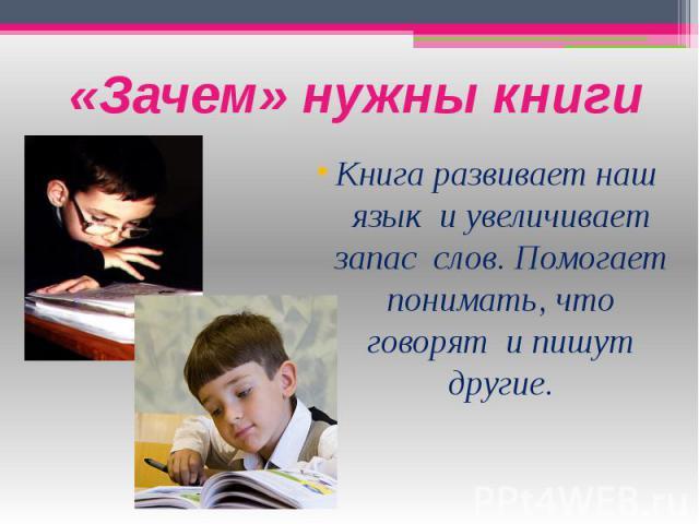 «Зачем» нужны книги Книга развивает наш язык и увеличивает запас слов. Помогает понимать, что говорят и пишут другие.