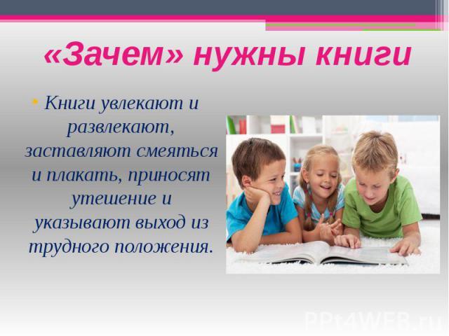 «Зачем» нужны книги Книги увлекают и развлекают, заставляют смеяться и плакать, приносят утешение и указывают выход из трудного положения.