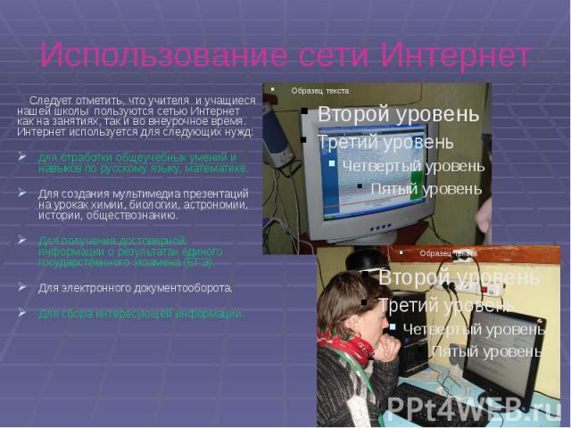Использование сети Интернет Следует отметить, что учителя и учащиеся нашей школы пользуются сетью Интернет как на занятиях, так и во внеурочное время. Интернет используется для следующих нужд: для отработки общеучебных умений и навыков по русскому я…