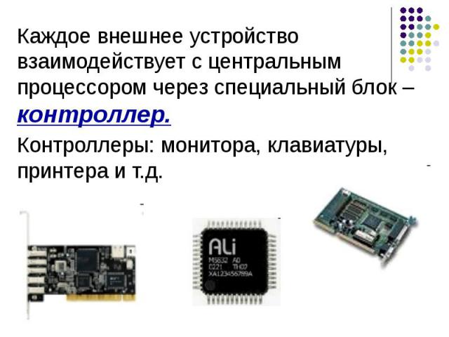 Каждое внешнее устройство взаимодействует с центральным процессором через специальный блок – контроллер. Каждое внешнее устройство взаимодействует с центральным процессором через специальный блок – контроллер. Контроллеры: монитора, клавиатуры, прин…