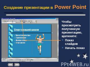 Создание презентации в Power Point Чтобы просмотреть полученную презентацию, щел