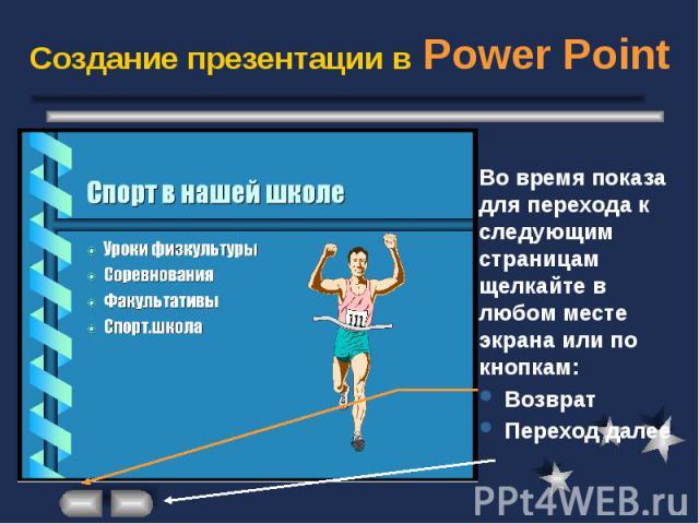 Создание презентации в Power Point Во время показа для перехода к следующим страницам щелкайте в любом месте экрана или по кнопкам: Возврат Переход далее