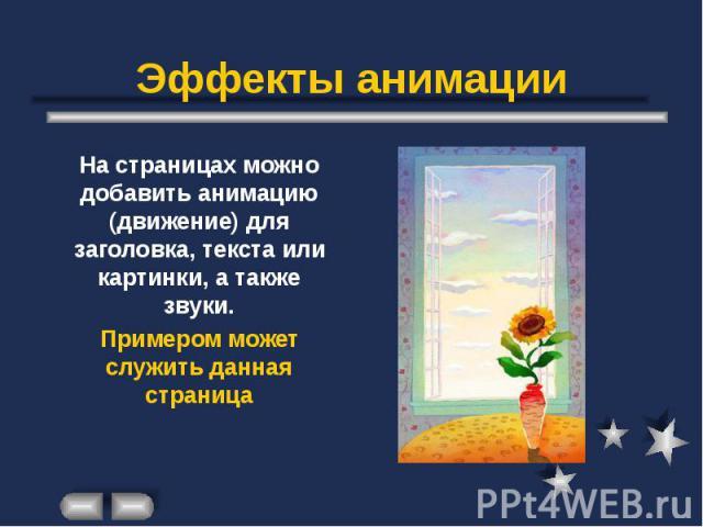 Эффекты анимации На страницах можно добавить анимацию (движение) для заголовка, текста или картинки, а также звуки. Примером может служить данная страница