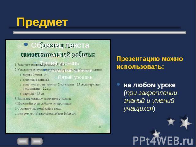 Предмет Презентацию можно использовать: на любом уроке (при закреплении знаний и умений учащихся)