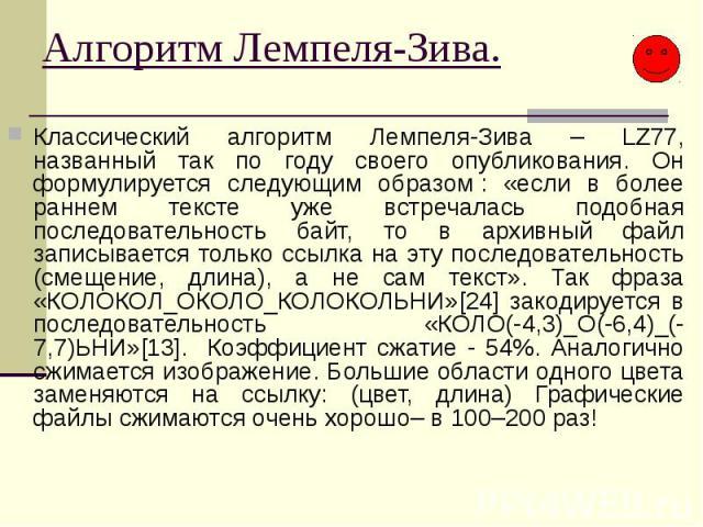 Алгоритм Лемпеля-Зива. Классический алгоритм Лемпеля-Зива – LZ77, названный так по году своего опубликования. Он формулируется следующим образом: «если в более раннем тексте уже встречалась подобная последовательность байт, то в архивный файл …