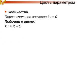 Цикл с параметром количества Первоначальное значение k : = 0 Подсчет в цикле: k