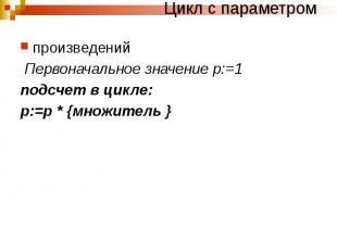 Цикл с параметром произведений Первоначальное значение р:=1 подсчет в цикле: р:=