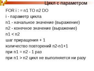 Цикл с параметром FOR i : = n1 TO n2 DO i - параметр цикла n1 - начальное значен