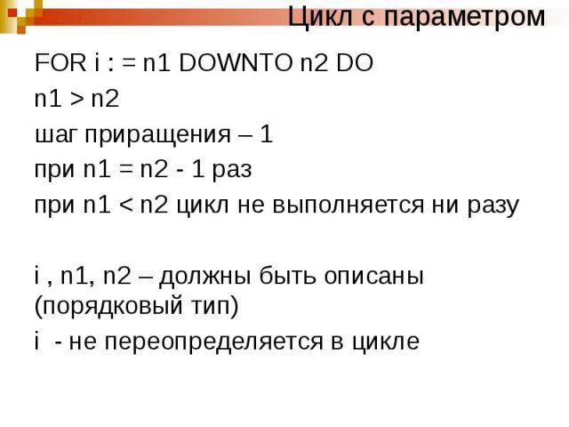 Цикл с параметром FOR i : = n1 DOWNTO n2 DO n1 > n2 шаг приращения – 1 при n1 = n2 - 1 раз при n1 < n2 цикл не выполняется ни разу i , n1, n2 – должны быть описаны (порядковый тип) i - не переопределяется в цикле