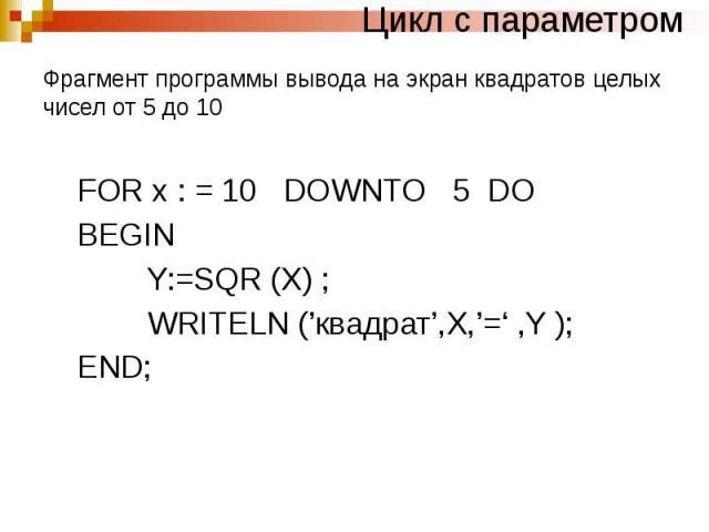 Цикл с параметром Фрагмент программы вывода на экран квадратов целых чисел от 5 до 10 FOR x : = 10 DOWNTO 5 DO BEGIN Y:=SQR (X) ; WRITELN ('квадрат',X,'=' ,Y ); END;