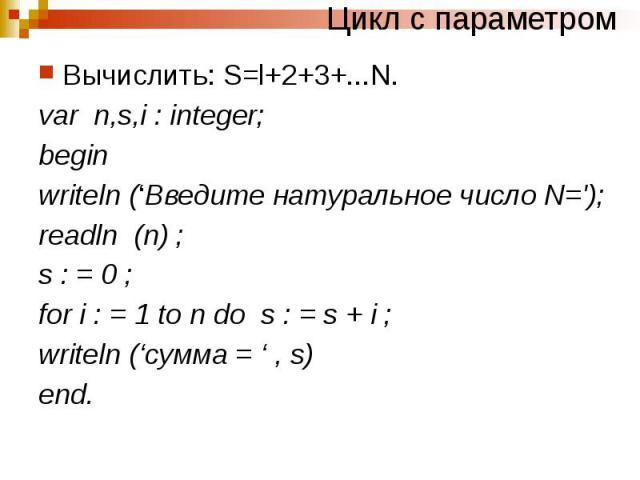 Цикл с параметром Вычислить: S=l+2+3+...N. var n,s,i : integer; begin writeln ('Введите натуральное число N='); readln (n) ; s : = 0 ; for i : = 1 to n do s : = s + i ; writeln ('сумма = ' , s) end.