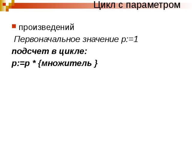 Цикл с параметром произведений Первоначальное значение р:=1 подсчет в цикле: р:=р * {множитель }