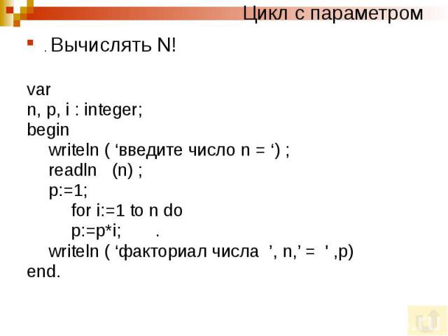 Цикл с параметром . Вычислять N! var n, p, i : integer; begin writeln ( 'введите число n = ') ; readln (n) ; p:=1; for i:=1 to n do p:=p*i; . writeln ( 'факториал числа ', n,' = ' ,p) end.
