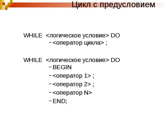 Цикл с предусловием WHILE <логическое условие> DO <оператор цикла> ; WHILE <логическое условие> DO BEGIN <оператор 1> ; <оператор 2> ; <оператор N> END;