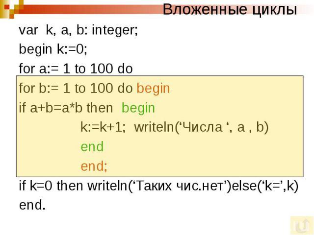 Вложенные циклы var k, a, b: integer; begin k:=0; for a:= 1 to 100 do for b:= 1 to 100 do begin if a+b=a*b then begin k:=k+1; writeln('Числа ', a , b) end end; if k=0 then writeln('Таких чис.нет')else('k=',k) end.