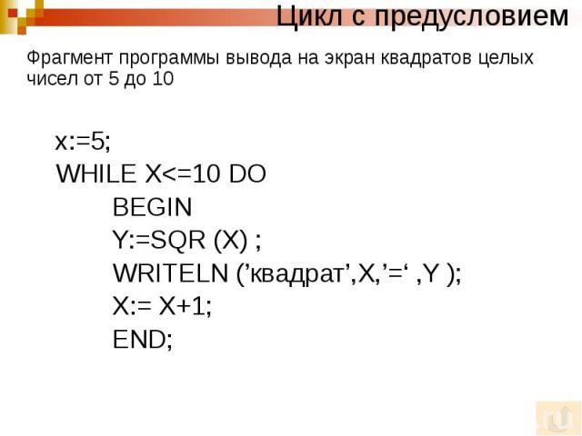 Цикл с предусловием Фрагмент программы вывода на экран квадратов целых чисел от 5 до 10 x:=5; WHILE X<=10 DO BEGIN Y:=SQR (X) ; WRITELN ('квадрат',X,'=' ,Y ); X:= X+1; END;