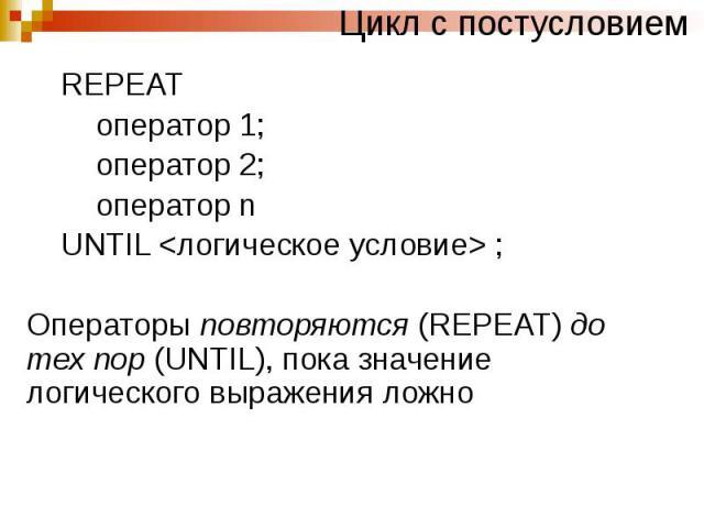 Цикл с постусловием REPEAT оператор 1; оператор 2; оператор n UNTIL <логическое условие> ; Операторы повторяются (REPEAT) до тех пор (UNTIL), пока значение логического выражения ложно