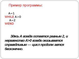 Пример программы: А=1 WHILE A>0  А=2 WEND  Здес