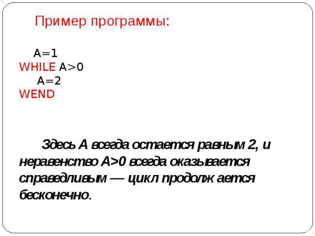 Пример программы: А=1 WHILE A>0  А=2 WEND  Здесь А всегда остается равным 2, и неравенство А>0 всегда оказывается справедливым — цикл продолжается бесконечно.