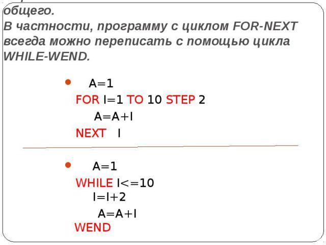 В циклах FOR-NEXT и WHILE-WEND много общего. В частности, программу с циклом FOR-NEXT всегда можно переписать с помощью цикла WHILE-WEND. А=1 FOR I=1 ТО 10 STEP 2  A=A+I NEXT I  А=1 WHILE I<=1…