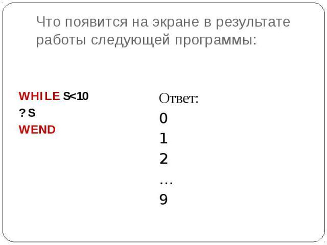 Что появится на экране в результате работы следующей программы: WHILE S<10 ? S WEND