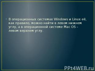 В операционных системах Windows и Linux её, как правило, можно найти в левом ниж