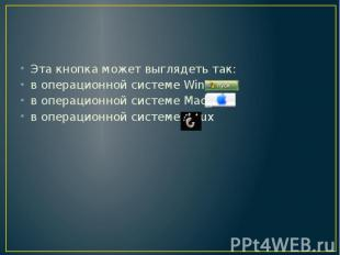 Эта кнопка может выглядеть так: в операционной системе Windows в операционной си