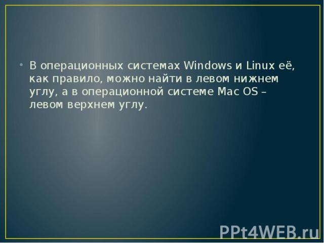 В операционных системах Windows и Linux её, как правило, можно найти в левом нижнем углу, а в операционной системе Maс OS – левом верхнем углу.