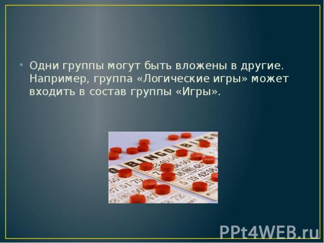 Одни группы могут быть вложены в другие. Например, группа «Логические игры» может входить в состав группы «Игры».