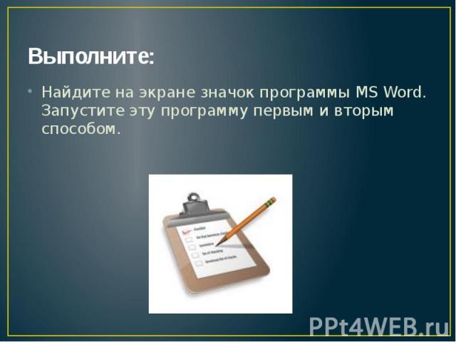 Выполните: Найдите на экране значок программы MS Word. Запустите эту программу первым и вторым способом.