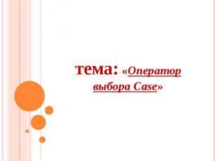 тема: «Оператор выбора Case»