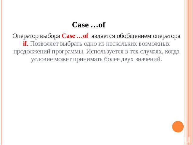 Case …of Оператор выбора Case …of является обобщением оператора if. Позволяет выбрать одно из нескольких возможных продолжений программы. Используется в тех случаях, когда условие может принимать более двух значений.