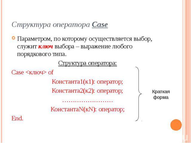 Структура оператора Case Параметром, по которому осуществляется выбор, служит ключ выбора – выражение любого порядкового типа. Структура оператора: Case <ключ> of Константа1(к1): оператор; Константа2(к2): оператор; …………………… КонстантаN(кN): опе…