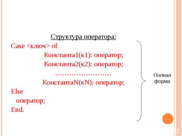 Структура оператора: Структура оператора: Case <ключ> of Константа1(к1): оператор; Константа2(к2): оператор; …………………… КонстантаN(кN): оператор; Else оператор; End.