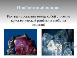 Проблемный вопрос Как взаимосвязаны между собой строение кристаллической решётки