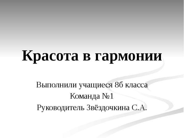 Красота в гармонии Выполнили учащиеся 8б класса Команда №1 Руководитель Звёздочкина С.А.
