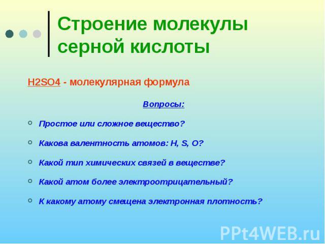 Строение молекулы серной кислоты H2SO4 - молекулярная формула Вопросы: Простое или сложное вещество? Какова валентность атомов: H, S, O? Какой тип химических связей в веществе? Какой атом более электроотрицательный? К какому атому смещена электронна…