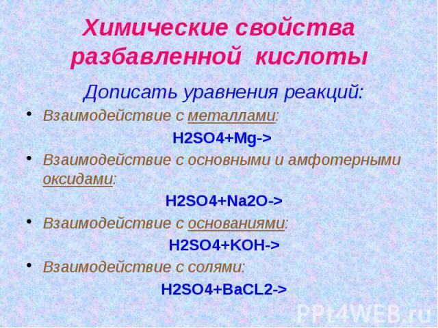 Химические свойства разбавленной кислоты Дописать уравнения реакций: Взаимодействие с металлами: H2SO4+Mg-> Взаимодействие с основными и амфотерными оксидами: H2SO4+Na2O-> Взаимодействие с основаниями: H2SO4+KOH-> Взаимодействие с солями: H…