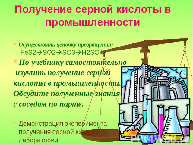 Получение серной кислоты в промышленности Осуществить цепочку превращения: FeS2 SO2 SO3 H2SO4 По учебнику самостоятельно изучить получение серной кислоты в промышленности. Обсудите полученные знания с соседом по парте. Демонстрация эксперимента полу…