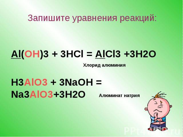 Al(OH)3 + 3HCl = AlCl3 +3H2O H3AlO3 + 3NaOH = Na3AlO3+3H2O