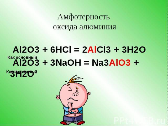 Al2O3 + 6HCl = 2AlCl3 + 3H2O Al2O3 + 3NaOH = Na3AlO3 + 3H2O