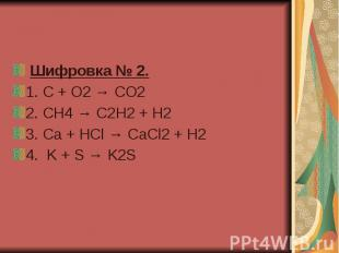 Шифровка № 2. 1.C + O2 → CO2 2. CH4 → C2H2 + H2 3. Ca +