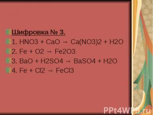 Шифровка № 3. 1.HNO3 + CaO → Ca(NO3)2 + H2O 2.Fe + O2 → Fe2O3&