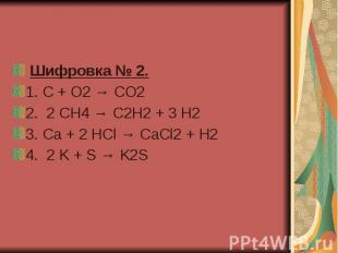 Шифровка № 2. 1.C + O2 → CO2 2.2 CH4 → C2H2